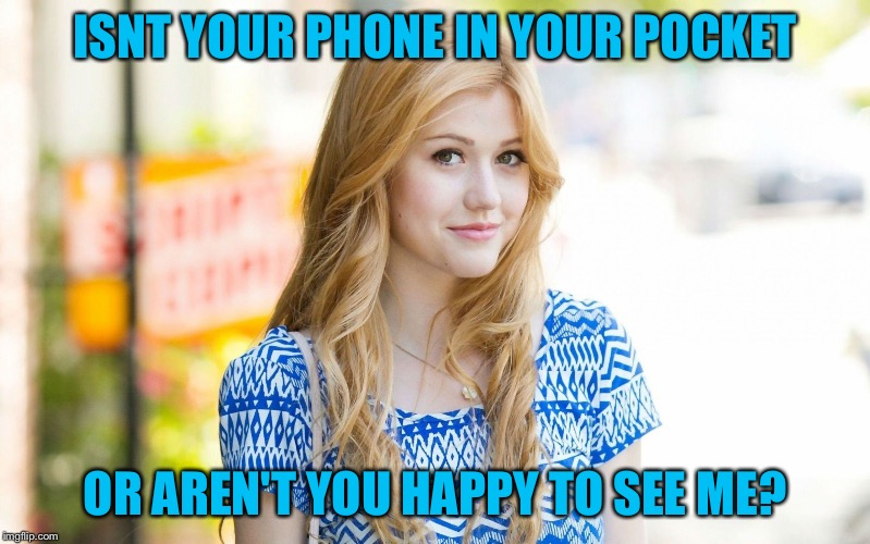 Hot Girl | ISNT YOUR PHONE IN YOUR POCKET OR AREN'T YOU HAPPY TO SEE ME? | image tagged in hot girl | made w/ Imgflip meme maker