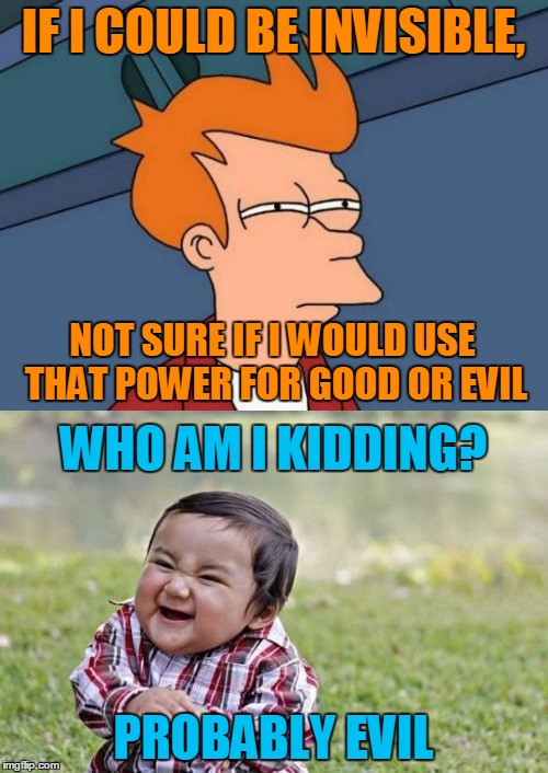 IF I COULD BE INVISIBLE, PROBABLY EVIL NOT SURE IF I WOULD USE THAT POWER FOR GOOD OR EVIL WHO AM I KIDDING? | made w/ Imgflip meme maker