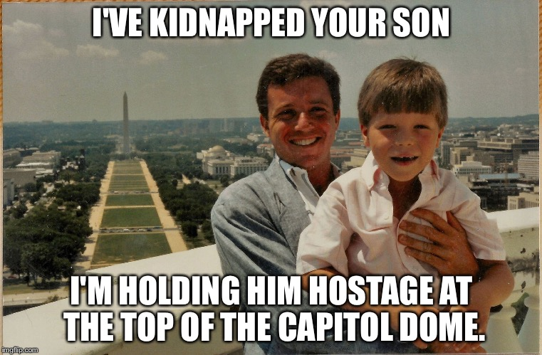 Deficit spending... the reality |  I'VE KIDNAPPED YOUR SON; I'M HOLDING HIM HOSTAGE AT THE TOP OF THE CAPITOL DOME. | image tagged in top of capitol building,national debt,congress,memes | made w/ Imgflip meme maker