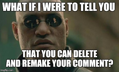 Matrix Morpheus Meme | WHAT IF I WERE TO TELL YOU THAT YOU CAN DELETE AND REMAKE YOUR COMMENT? | image tagged in memes,matrix morpheus | made w/ Imgflip meme maker
