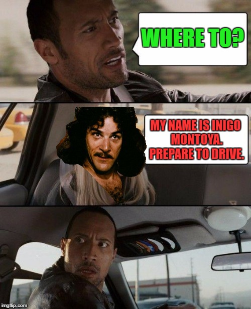 I've been seeing a lot of this meme. I combined these two. | WHERE TO? MY NAME IS INIGO MONTOYA. PREPARE TO DRIVE. | image tagged in the rock driving,inigo montoya,memes | made w/ Imgflip meme maker
