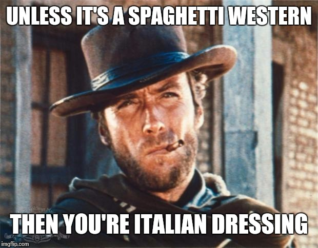 UNLESS IT'S A SPAGHETTI WESTERN THEN YOU'RE ITALIAN DRESSING | made w/ Imgflip meme maker