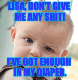 Skeptical Baby Meme | LISA, DON'T GIVE ME ANY SHIT! I'VE GOT ENOUGH IN MY DIAPER. | image tagged in memes,skeptical baby | made w/ Imgflip meme maker