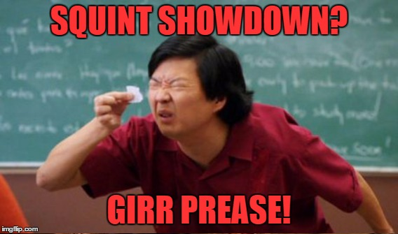 SQUINT SHOWDOWN? GIRR PREASE! | made w/ Imgflip meme maker