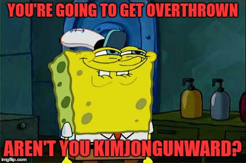Dont You Squidward Meme | YOU'RE GOING TO GET OVERTHROWN AREN'T YOU KIMJONGUNWARD? | image tagged in memes,dont you squidward | made w/ Imgflip meme maker