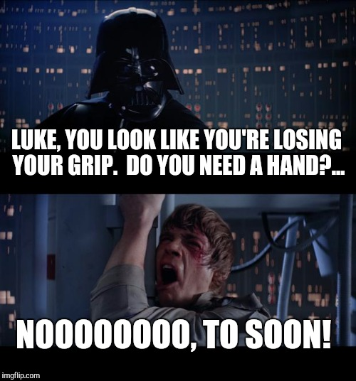 Give the boy a hand... | LUKE, YOU LOOK LIKE YOU'RE LOSING YOUR GRIP.  DO YOU NEED A HAND?... NOOOOOOOO, TO SOON! | image tagged in memes,star wars no,jbmemegeek,darth vader,luke skywalker,star wars week | made w/ Imgflip meme maker