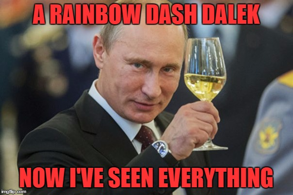 Putin Cheers | A RAINBOW DASH DALEK NOW I'VE SEEN EVERYTHING | image tagged in putin cheers | made w/ Imgflip meme maker