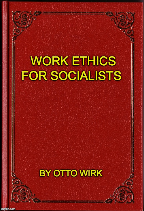 WORK ETHICS FOR SOCIALISTS BY OTTO WIRK | made w/ Imgflip meme maker