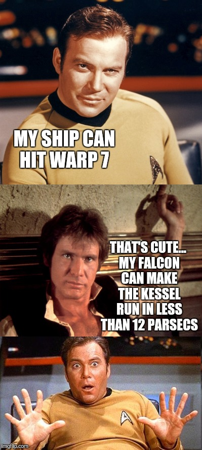 Kirk and the Enterprise got nothin on Han and the Falcon  | MY SHIP CAN HIT WARP 7 THAT'S CUTE... MY FALCON CAN MAKE THE KESSEL RUN IN LESS THAN 12 PARSECS | image tagged in star wars week,han solo,captain kirk,jbmemegeek,star trek,millennium falcon | made w/ Imgflip meme maker