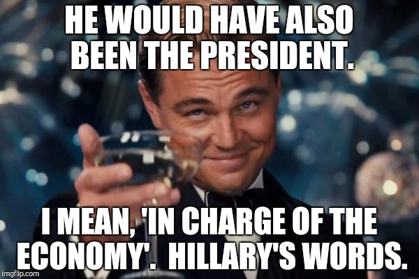Leonardo Dicaprio Cheers Meme | HE WOULD HAVE ALSO BEEN THE PRESIDENT. I MEAN, 'IN CHARGE OF THE ECONOMY'.  HILLARY'S WORDS. | image tagged in memes,leonardo dicaprio cheers | made w/ Imgflip meme maker
