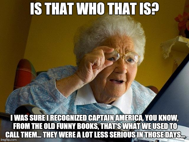 Grandma Finds The Internet Meme | IS THAT WHO THAT IS? I WAS SURE I RECOGNIZED CAPTAIN AMERICA, YOU KNOW, FROM THE OLD FUNNY BOOKS, THAT'S WHAT WE USED TO CALL THEM... THEY W | image tagged in memes,grandma finds the internet | made w/ Imgflip meme maker
