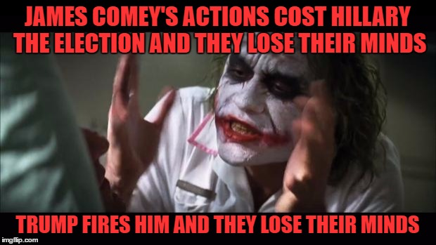 Comey Got What He Deserved, Yet The Liberals Are Still Complaining | JAMES COMEY'S ACTIONS COST HILLARY THE ELECTION AND THEY LOSE THEIR MINDS TRUMP FIRES HIM AND THEY LOSE THEIR MINDS | image tagged in memes,and everybody loses their minds,fbi director james comey,donald trump,liberals | made w/ Imgflip meme maker