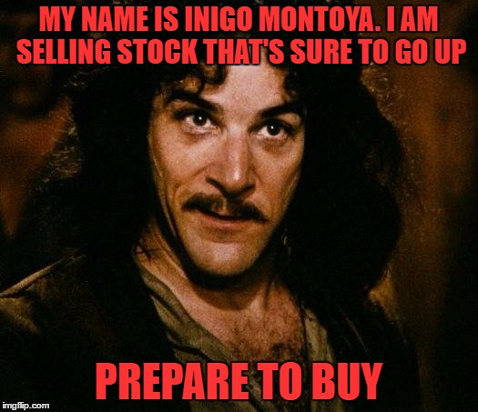 Is It Inigo Montoya Week Or Something? | MY NAME IS INIGO MONTOYA. I AM SELLING STOCK THAT'S SURE TO GO UP PREPARE TO BUY | image tagged in memes,inigo montoya,wall street | made w/ Imgflip meme maker