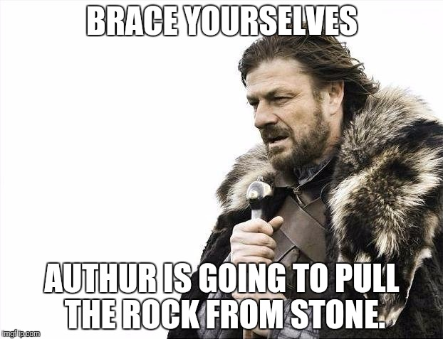 Brace Yourselves X is Coming Meme | BRACE YOURSELVES AUTHUR IS GOING TO PULL THE ROCK FROM STONE. | image tagged in memes,brace yourselves x is coming | made w/ Imgflip meme maker