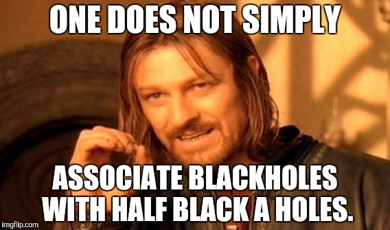 One Does Not Simply Meme | ONE DOES NOT SIMPLY ASSOCIATE BLACKHOLES WITH HALF BLACK A HOLES. | image tagged in memes,one does not simply | made w/ Imgflip meme maker