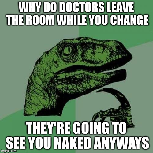 Philosoraptor Meme | WHY DO DOCTORS LEAVE THE ROOM WHILE YOU CHANGE THEY'RE GOING TO SEE YOU NAKED ANYWAYS | image tagged in memes,philosoraptor | made w/ Imgflip meme maker