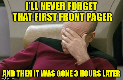 Captain Picard Facepalm Meme | I'LL NEVER FORGET THAT FIRST FRONT PAGER AND THEN IT WAS GONE 3 HOURS LATER | image tagged in memes,captain picard facepalm | made w/ Imgflip meme maker
