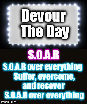Devour The Day |  Devour The Day; S.O.A.R; S.O.A.R over everything  Suffer, overcome, and recover  S.O.A.R over everything | image tagged in memes,hard rock,music,rock n roll,tip of the day | made w/ Imgflip meme maker