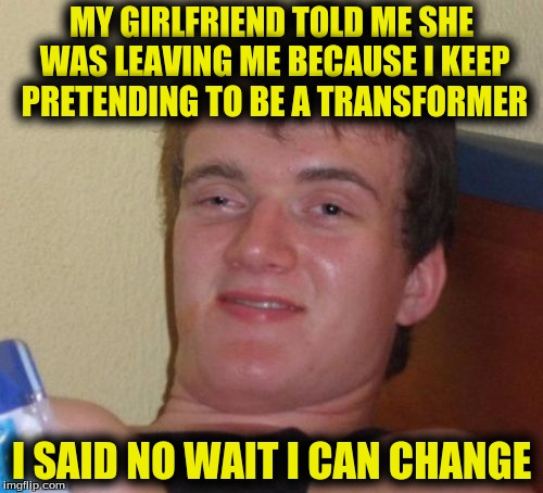 10 Guy Meme | MY GIRLFRIEND TOLD ME SHE WAS LEAVING ME BECAUSE I KEEP PRETENDING TO BE A TRANSFORMER I SAID NO WAIT I CAN CHANGE | image tagged in memes,10 guy | made w/ Imgflip meme maker