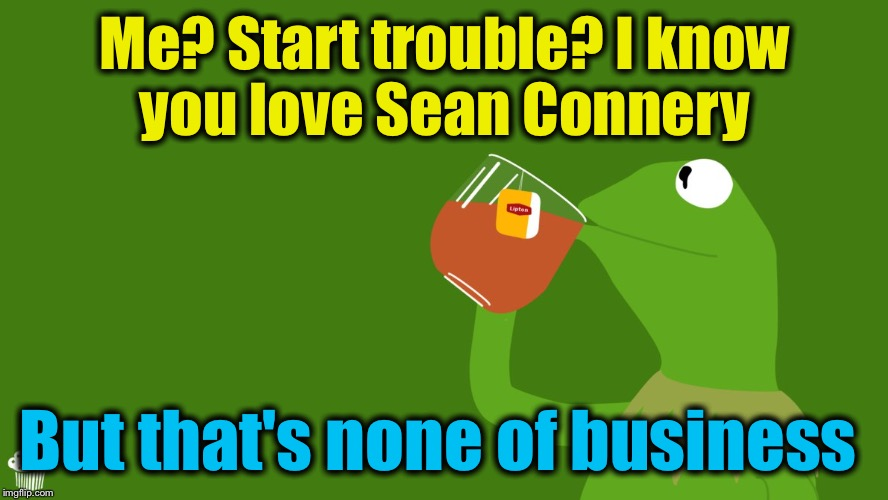 Me? Start trouble? I know you love Sean Connery But that's none of business | made w/ Imgflip meme maker
