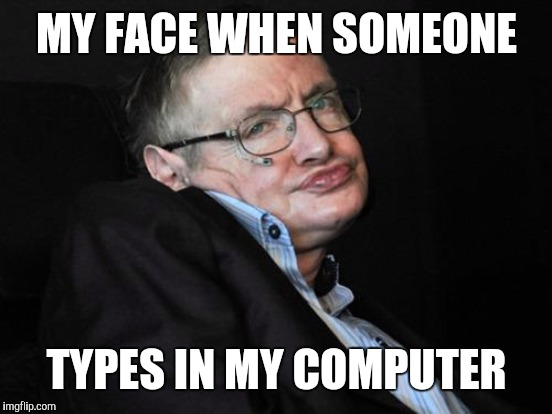 MY FACE WHEN SOMEONE TYPES IN MY COMPUTER | made w/ Imgflip meme maker