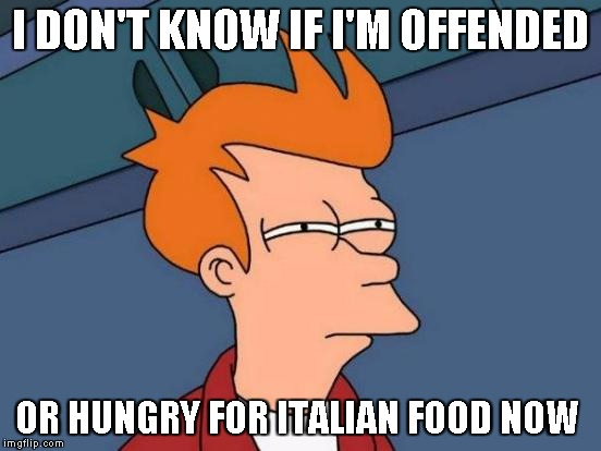 Futurama Fry Meme | I DON'T KNOW IF I'M OFFENDED OR HUNGRY FOR ITALIAN FOOD NOW | image tagged in memes,futurama fry | made w/ Imgflip meme maker