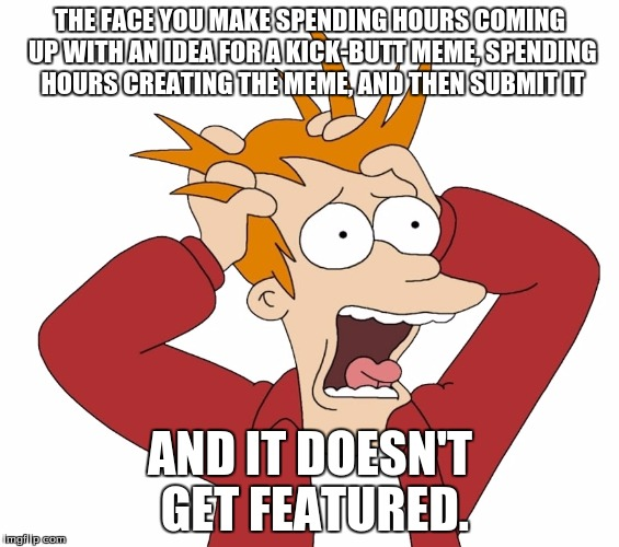 THE FACE YOU MAKE SPENDING HOURS COMING UP WITH AN IDEA FOR A KICK-BUTT MEME, SPENDING HOURS CREATING THE MEME, AND THEN SUBMIT IT; AND IT DOESN'T GET FEATURED. | image tagged in futurama fry,fry,fry freaking out | made w/ Imgflip meme maker