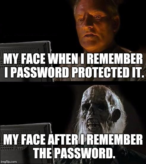 Ill Just Wait Here Meme | MY FACE WHEN I REMEMBER I PASSWORD PROTECTED IT. MY FACE AFTER I REMEMBER THE PASSWORD. | image tagged in memes,ill just wait here | made w/ Imgflip meme maker