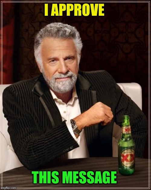 The Most Interesting Man In The World Meme | I APPROVE THIS MESSAGE | image tagged in memes,the most interesting man in the world | made w/ Imgflip meme maker