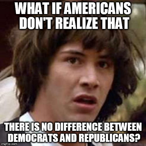 Conspiracy Keanu Meme | WHAT IF AMERICANS DON'T REALIZE THAT THERE IS NO DIFFERENCE BETWEEN DEMOCRATS AND REPUBLICANS? | image tagged in memes,conspiracy keanu | made w/ Imgflip meme maker