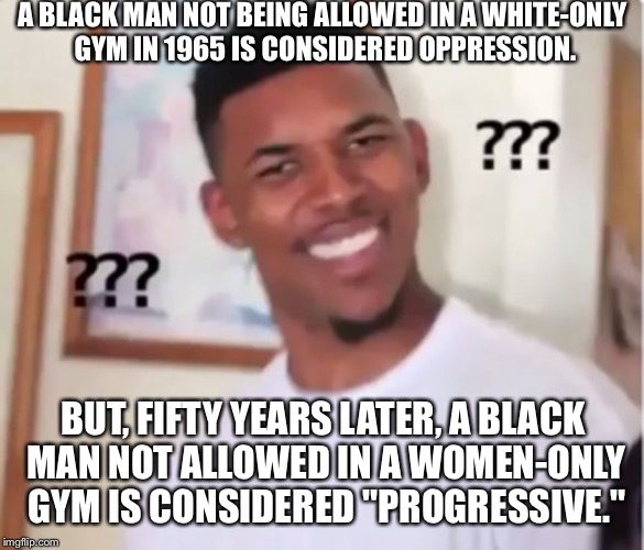 A BLACK MAN NOT BEING ALLOWED IN A WHITE-ONLY GYM IN 1965 IS CONSIDERED OPPRESSION. BUT, FIFTY YEARS LATER, A BLACK MAN NOT ALLOWED IN A WOM | image tagged in confused black guy | made w/ Imgflip meme maker