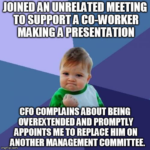 Success Kid Meme | JOINED AN UNRELATED MEETING TO SUPPORT A CO-WORKER MAKING A PRESENTATION CFO COMPLAINS ABOUT BEING OVEREXTENDED AND PROMPTLY APPOINTS ME TO  | image tagged in memes,success kid,AdviceAnimals | made w/ Imgflip meme maker