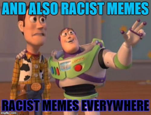 X, X Everywhere Meme | AND ALSO RACIST MEMES RACIST MEMES EVERYWHERE | image tagged in memes,x,x everywhere,x x everywhere | made w/ Imgflip meme maker
