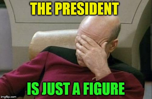 Captain Picard Facepalm Meme | THE PRESIDENT IS JUST A FIGURE | image tagged in memes,captain picard facepalm | made w/ Imgflip meme maker