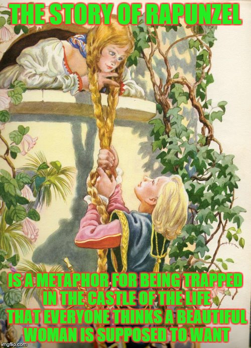 THE STORY OF RAPUNZEL IS A METAPHOR FOR BEING TRAPPED IN THE CASTLE OF THE LIFE THAT EVERYONE THINKS A BEAUTIFUL WOMAN IS SUPPOSED TO WANT | made w/ Imgflip meme maker