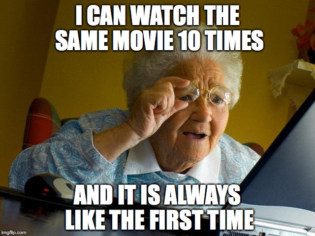 Grandma Finds The Internet Meme | I CAN WATCH THE SAME MOVIE 10 TIMES AND IT IS ALWAYS LIKE THE FIRST TIME | image tagged in memes,grandma finds the internet | made w/ Imgflip meme maker
