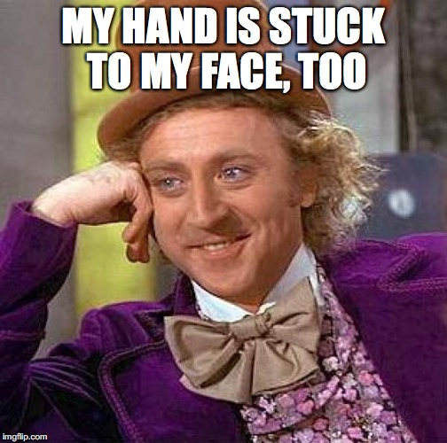 Creepy Condescending Wonka Meme | MY HAND IS STUCK TO MY FACE, TOO | image tagged in memes,creepy condescending wonka | made w/ Imgflip meme maker