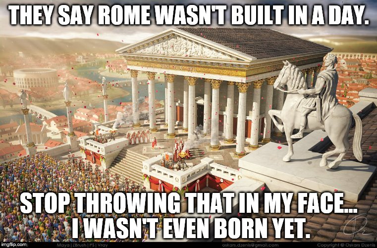 rome is not built in a day essay Rome wasn't built in a day in an address at cambridge in 1563 rome wasn't built in a day it had perhaps taken centuries to begin with rome was only a conglomeration [collection] of a few 432 words 2 pages rome was not build in a day rome is the capital of italy popularly known as capital of world 'eternal city 'city of seven hills.