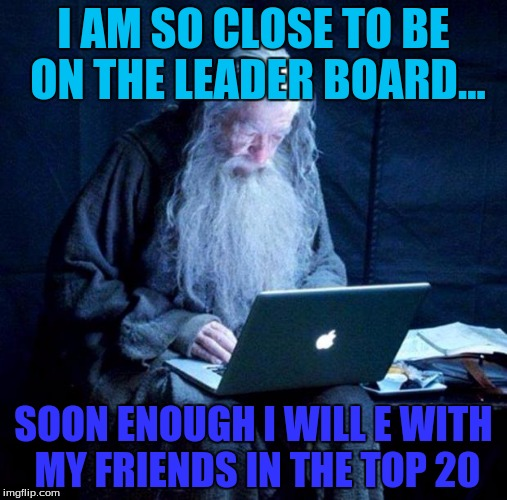 Only 8576 to go! EEEEEEEEEEEEE SO CLOSE WEEEEEEEEEEEEEEEEEEEEEEEEEEE ok I stahp now... | I AM SO CLOSE TO BE ON THE LEADER BOARD... SOON ENOUGH I WILL E WITH MY FRIENDS IN THE TOP 20 | image tagged in gandalf looking facebook,leaderboard,points,give me upvotes please | made w/ Imgflip meme maker