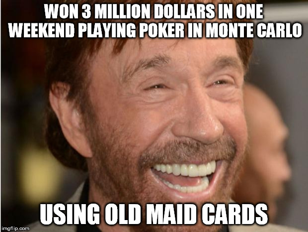 chuck norris week (there is no such thing as an end to chuck norris) | WON 3 MILLION DOLLARS IN ONE WEEKEND PLAYING POKER IN MONTE CARLO USING OLD MAID CARDS | image tagged in chuck norris,poker,chuck norris week,gamoling | made w/ Imgflip meme maker