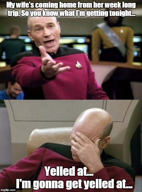 Picard WTF and Facepalm combined | My wife's coming home from her week long trip. So you know what I'm getting tonight... Yelled at...         I'm gonna get yelled at... | image tagged in picard wtf and facepalm combined | made w/ Imgflip meme maker