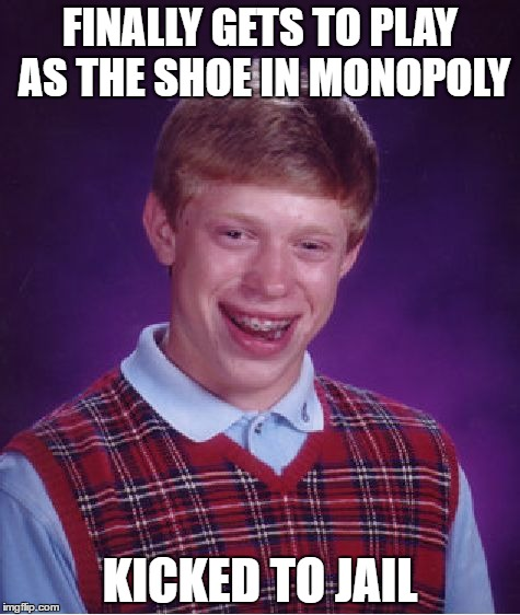 Bad Luck Brian Meme | FINALLY GETS TO PLAY AS THE SHOE IN MONOPOLY KICKED TO JAIL | image tagged in memes,bad luck brian | made w/ Imgflip meme maker