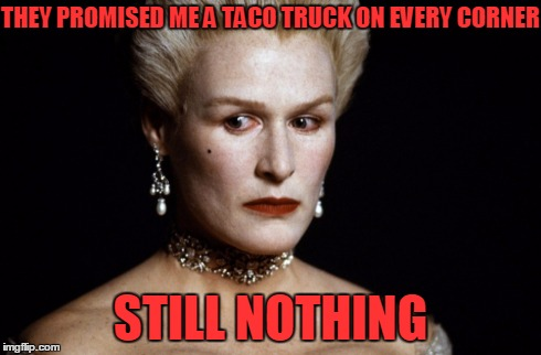 Meryl Streep | THEY PROMISED ME A TACO TRUCK ON EVERY CORNER STILL NOTHING | image tagged in meryl streep | made w/ Imgflip meme maker