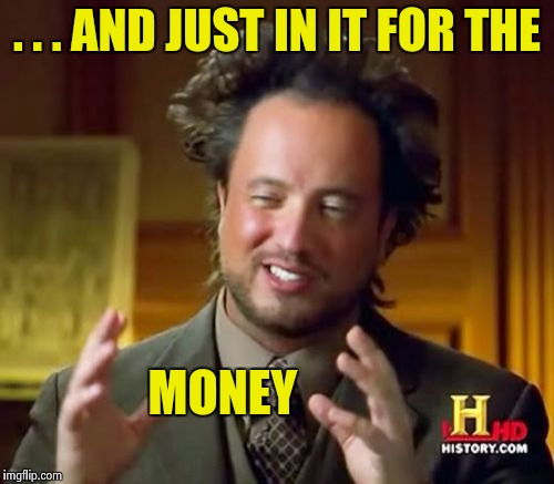 Ancient Aliens Meme | . . . AND JUST IN IT FOR THE MONEY | image tagged in memes,ancient aliens | made w/ Imgflip meme maker