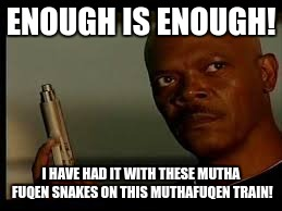 ENOUGH IS ENOUGH! I HAVE HAD IT WITH THESE MUTHA FUQEN SNAKES ON THIS MUTHAFUQEN TRAIN! | made w/ Imgflip meme maker