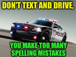 Public Service Announcement  | DON'T TEXT AND DRIVE, YOU MAKE TOO MANY SPELLING MISTAKES | image tagged in cop car,memes,funny | made w/ Imgflip meme maker
