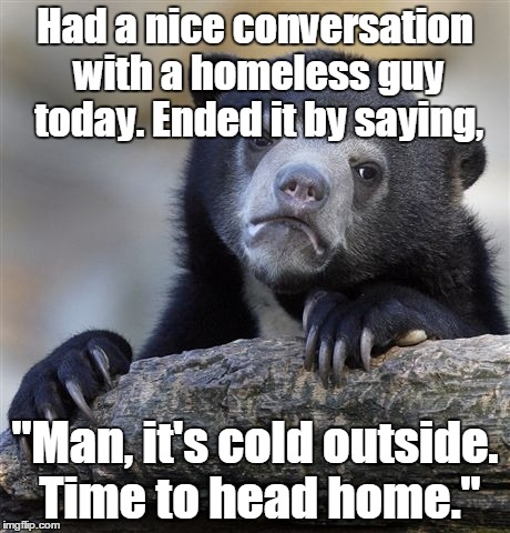 "Sometimes I'm such a big horses ass. | Had a nice conversation with a homeless guy today. Ended it by saying, ""Man, it's cold outside. Time to head home."" 