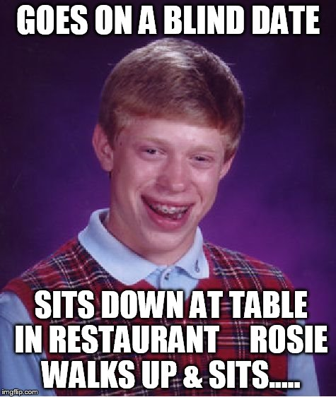 Bad Luck Brian Meme | GOES ON A BLIND DATE SITS DOWN AT TABLE IN RESTAURANT     ROSIE WALKS UP & SITS..... | image tagged in memes,bad luck brian | made w/ Imgflip meme maker