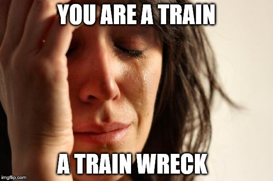 First World Problems Meme | YOU ARE A TRAIN A TRAIN WRECK | image tagged in memes,first world problems | made w/ Imgflip meme maker