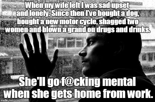 Over Educated Problems Meme | When my wife left I was sad upset and lonely. Since then I've bought a dog, bought a new motor cycle, shagged two women and blown a grand on | image tagged in memes,over educated problems | made w/ Imgflip meme maker